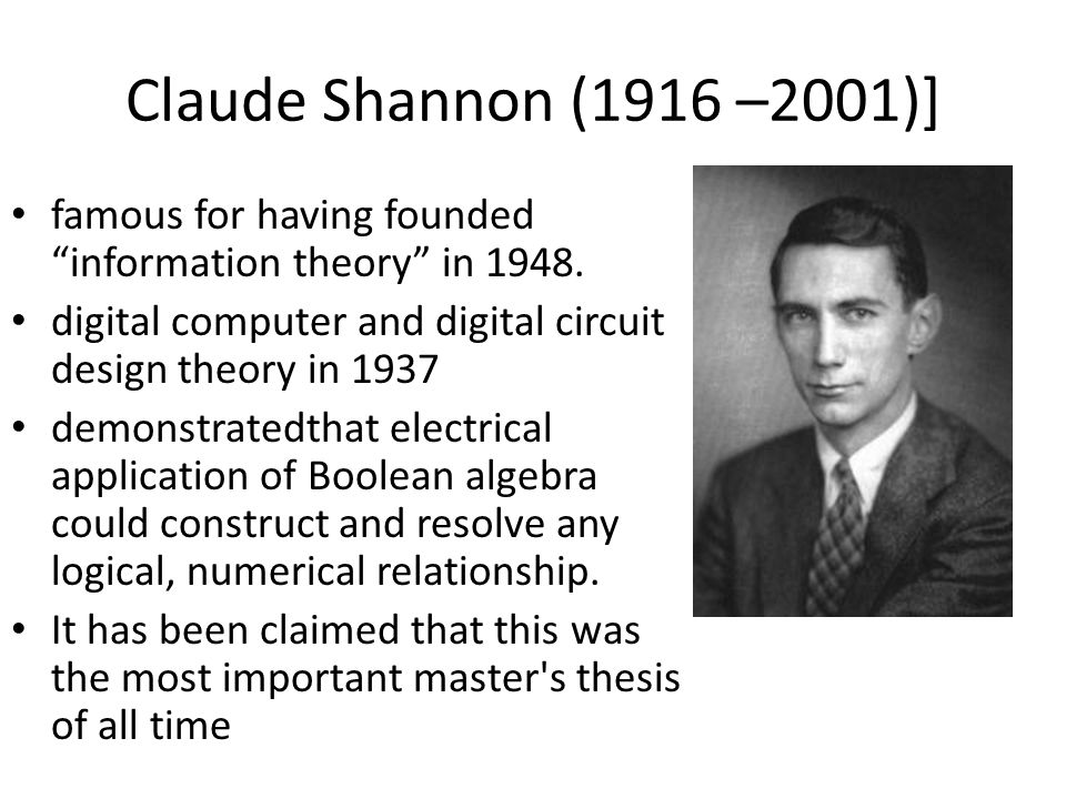 Claude Shannon (1916 –2001)] famous for having founded information theory in 1948. digital computer and digital circuit design theory in 1937.